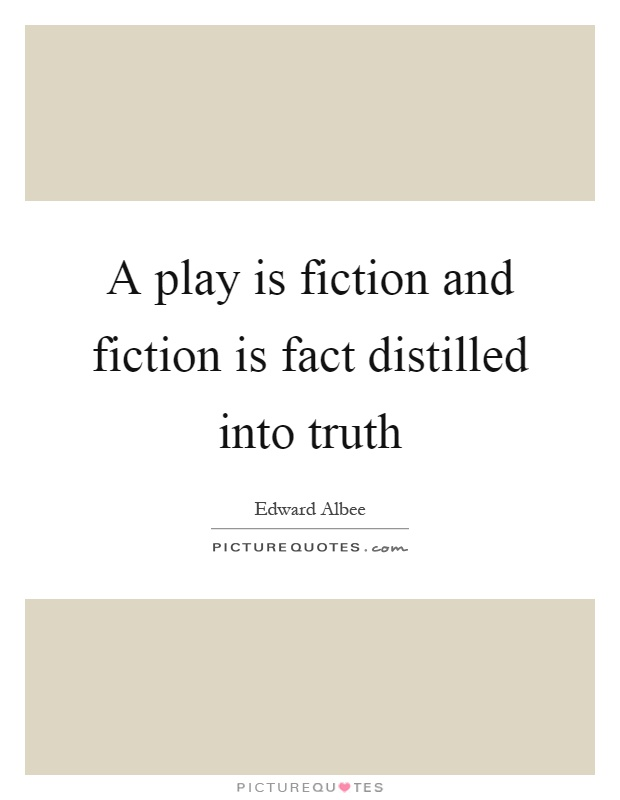 A play is fiction and fiction is fact distilled into truth Picture Quote #1