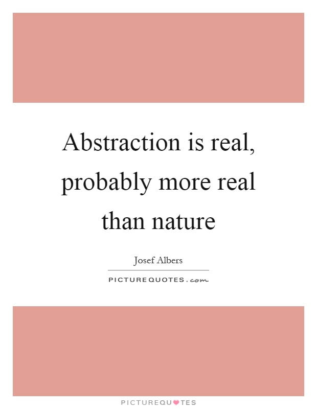 Abstraction is real, probably more real than nature Picture Quote #1