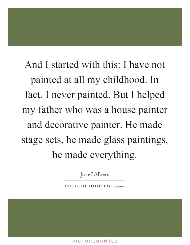 And I started with this: I have not painted at all my childhood. In fact, I never painted. But I helped my father who was a house painter and decorative painter. He made stage sets, he made glass paintings, he made everything Picture Quote #1