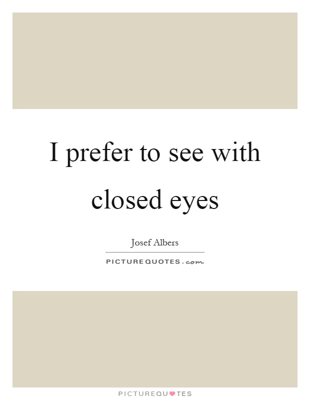 I prefer to see with closed eyes Picture Quote #1