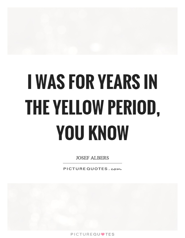 I was for years in the yellow period, you know Picture Quote #1