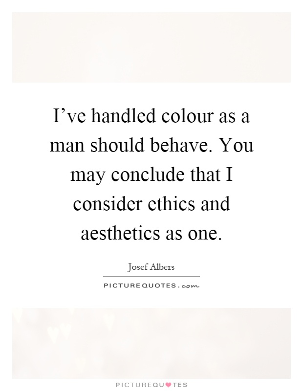 I've handled colour as a man should behave. You may conclude that I consider ethics and aesthetics as one Picture Quote #1
