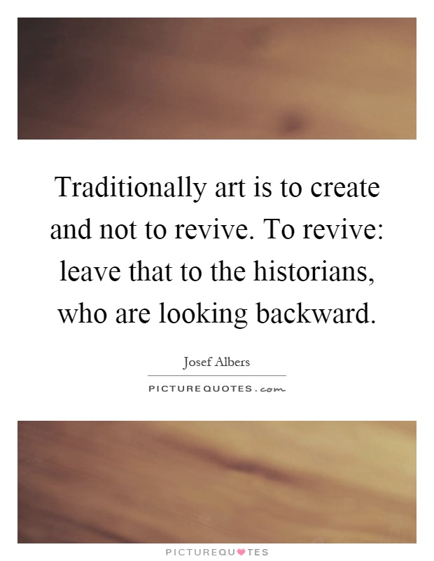 Traditionally art is to create and not to revive. To revive: leave that to the historians, who are looking backward Picture Quote #1