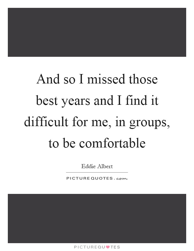 And so I missed those best years and I find it difficult for me, in groups, to be comfortable Picture Quote #1