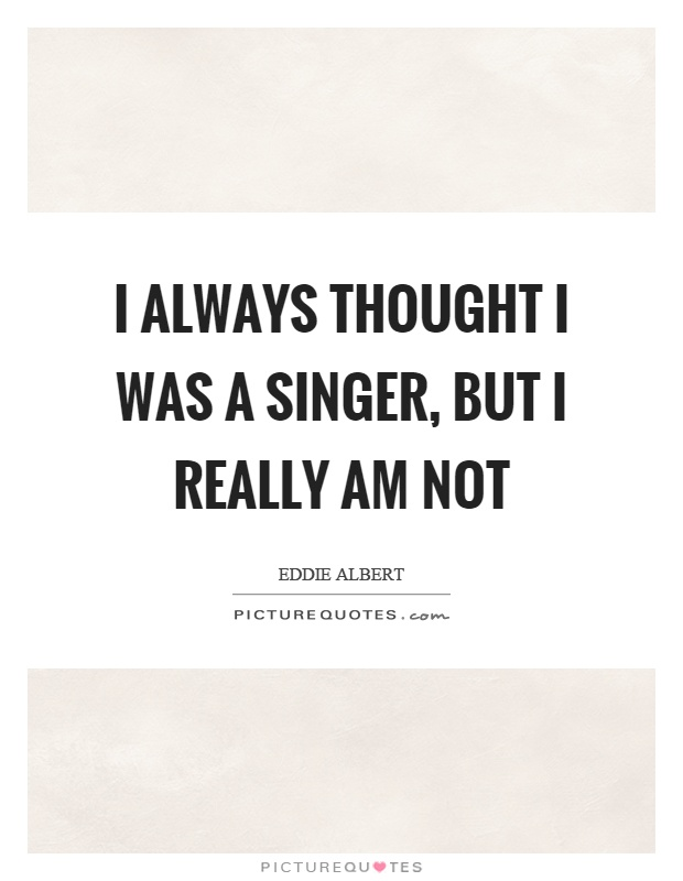 I always thought I was a singer, but I really am not Picture Quote #1