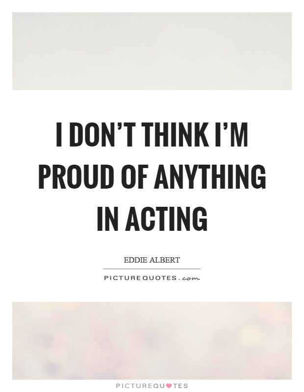 I don't think I'm proud of anything in acting Picture Quote #1