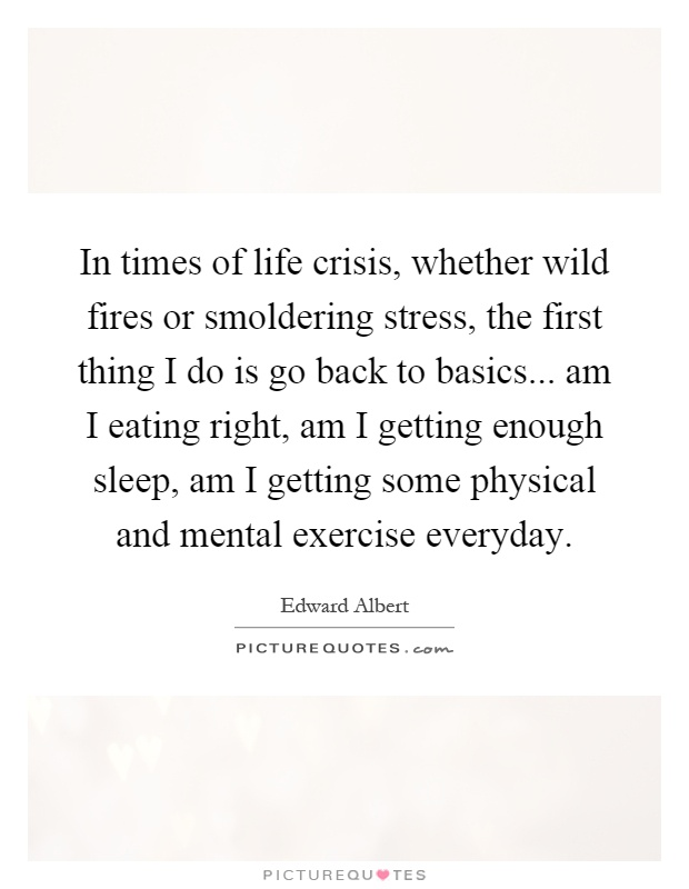 In times of life crisis, whether wild fires or smoldering stress, the first thing I do is go back to basics... am I eating right, am I getting enough sleep, am I getting some physical and mental exercise everyday Picture Quote #1