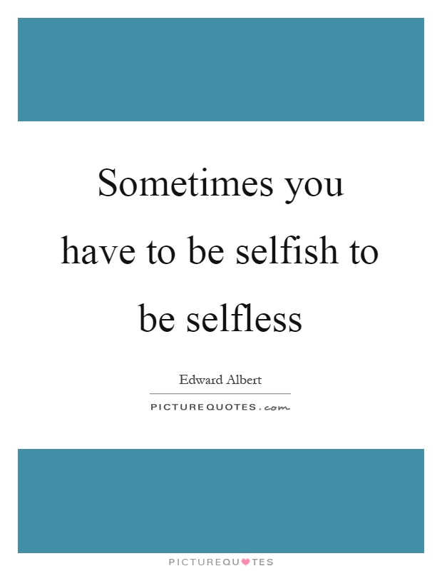 Sometimes you have to be selfish to be selfless Picture Quote #1