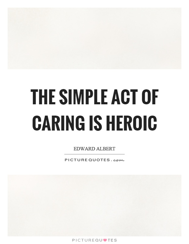 The simple act of caring is heroic Picture Quote #1