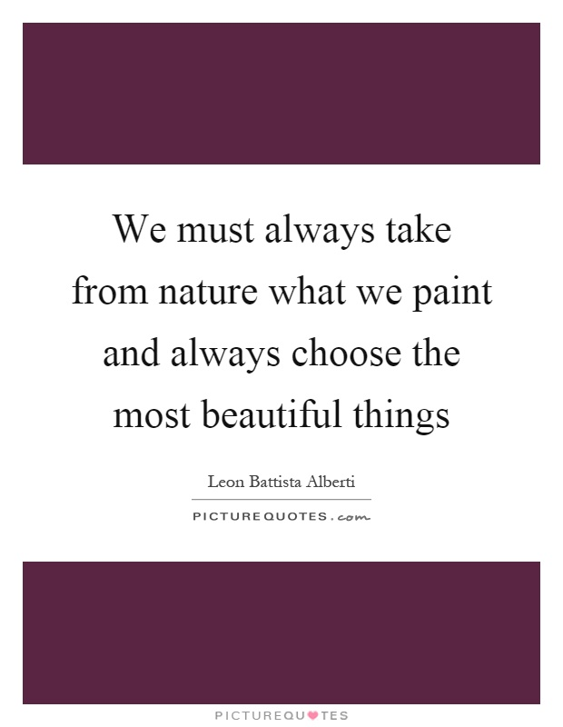 We must always take from nature what we paint and always choose the most beautiful things Picture Quote #1