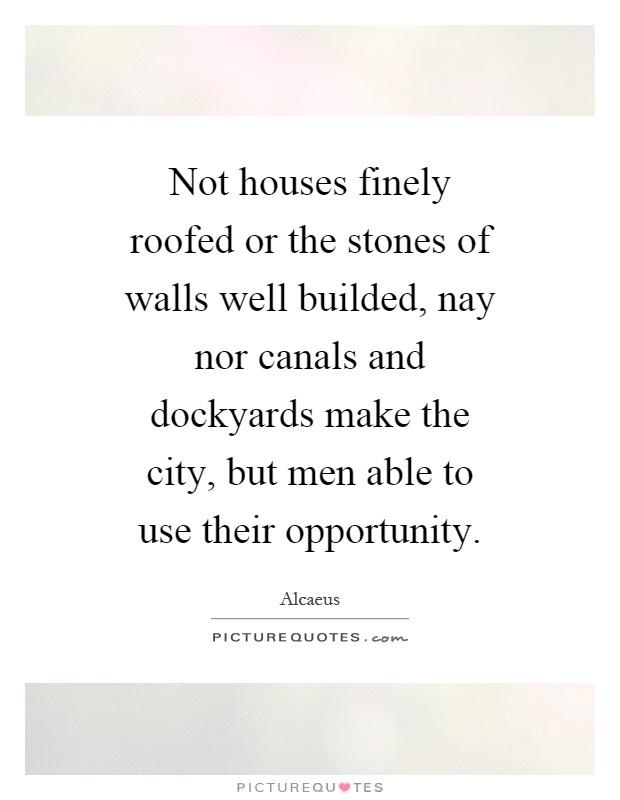 Not houses finely roofed or the stones of walls well builded, nay nor canals and dockyards make the city, but men able to use their opportunity Picture Quote #1