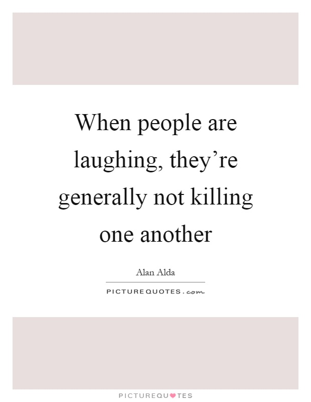 When people are laughing, they're generally not killing one another Picture Quote #1