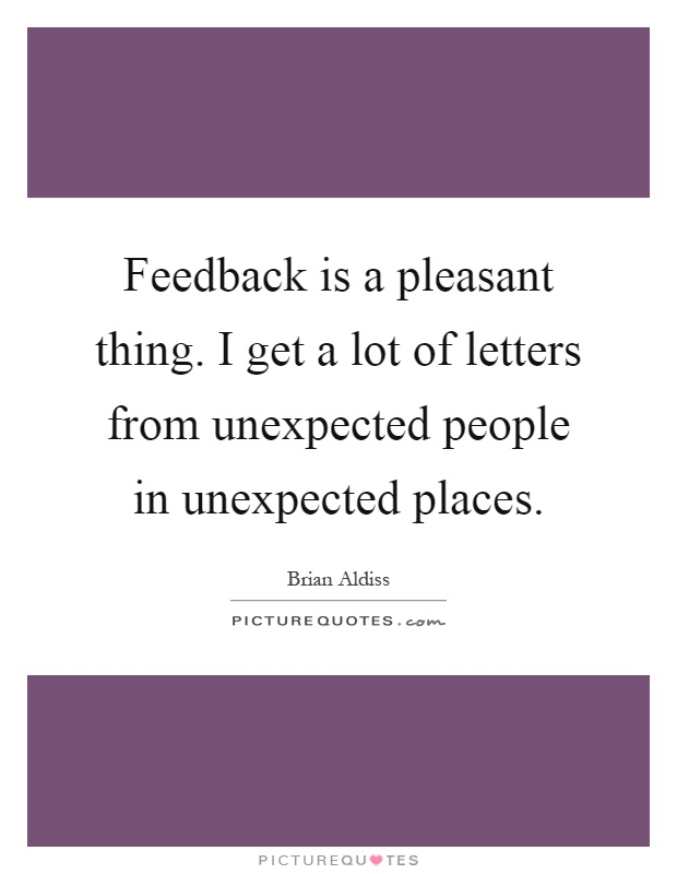 Feedback is a pleasant thing. I get a lot of letters from unexpected people in unexpected places Picture Quote #1