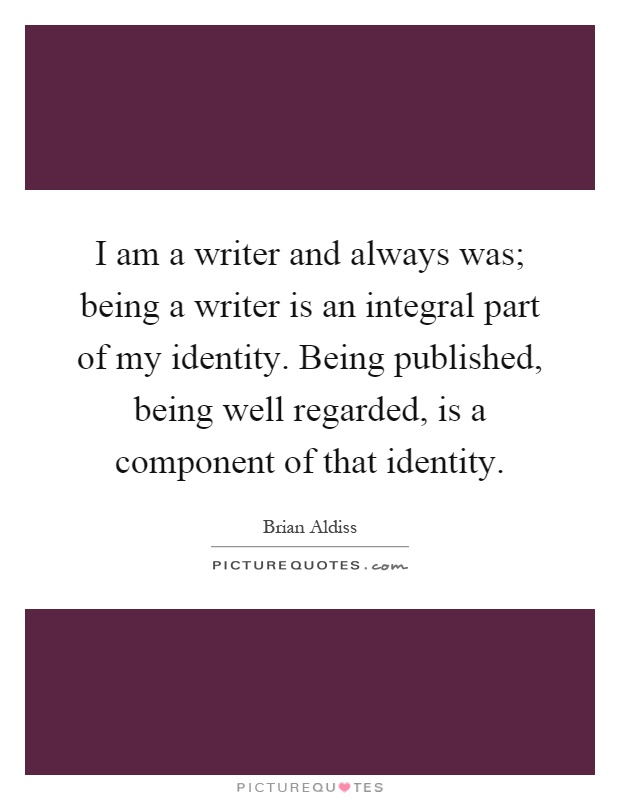 I am a writer and always was; being a writer is an integral part of my identity. Being published, being well regarded, is a component of that identity Picture Quote #1