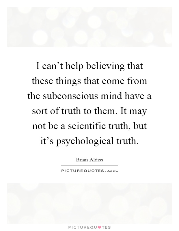 I can't help believing that these things that come from the subconscious mind have a sort of truth to them. It may not be a scientific truth, but it's psychological truth Picture Quote #1