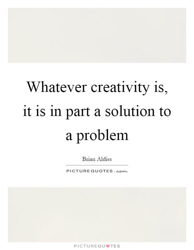Whatever creativity is, it is in part a solution to a problem Picture Quote #1