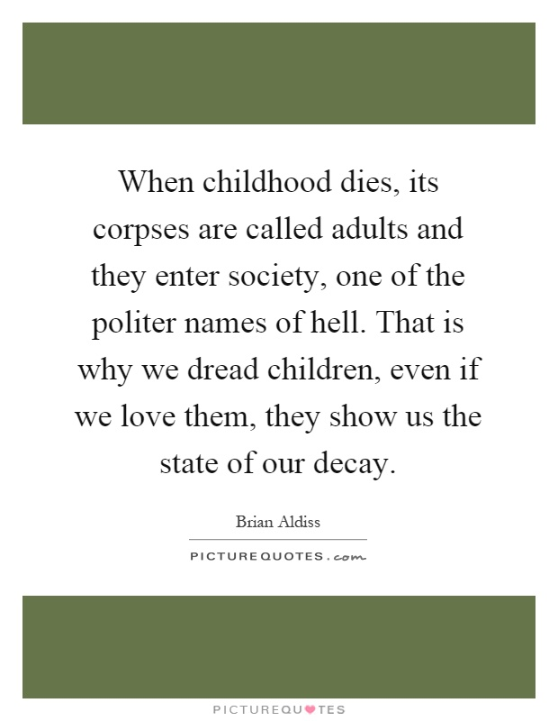 When childhood dies, its corpses are called adults and they enter society, one of the politer names of hell. That is why we dread children, even if we love them, they show us the state of our decay Picture Quote #1