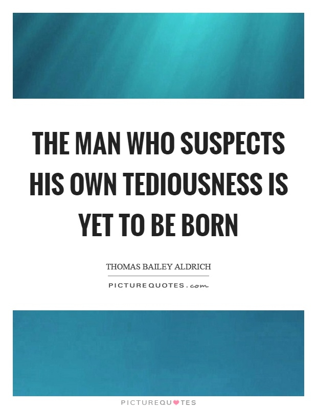 The man who suspects his own tediousness is yet to be born Picture Quote #1