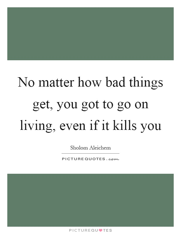 No matter how bad things get, you got to go on living, even if it kills you Picture Quote #1