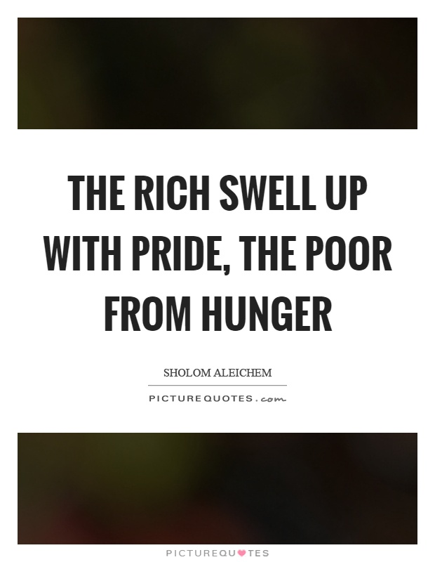 The rich swell up with pride, the poor from hunger Picture Quote #1