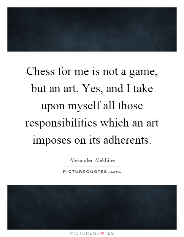 Chess for me is not a game, but an art. Yes, and I take upon myself all those responsibilities which an art imposes on its adherents Picture Quote #1