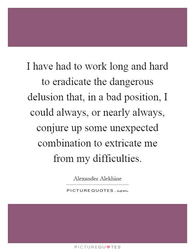 I have had to work long and hard to eradicate the dangerous delusion that, in a bad position, I could always, or nearly always, conjure up some unexpected combination to extricate me from my difficulties Picture Quote #1