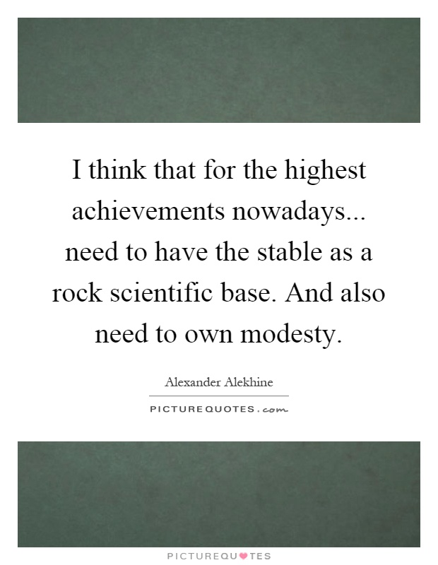 I think that for the highest achievements nowadays... need to have the stable as a rock scientific base. And also need to own modesty Picture Quote #1