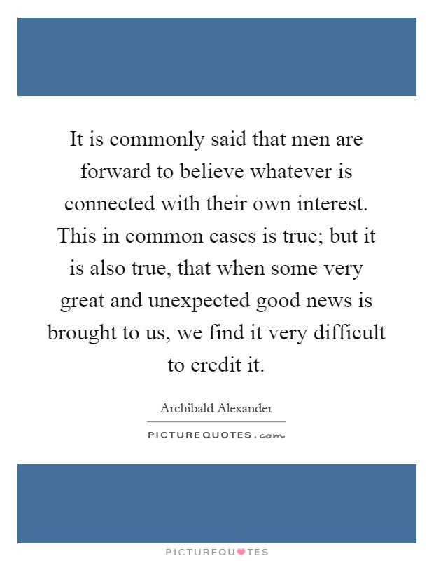 It is commonly said that men are forward to believe whatever is connected with their own interest. This in common cases is true; but it is also true, that when some very great and unexpected good news is brought to us, we find it very difficult to credit it Picture Quote #1
