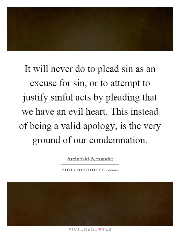 It will never do to plead sin as an excuse for sin, or to attempt to justify sinful acts by pleading that we have an evil heart. This instead of being a valid apology, is the very ground of our condemnation Picture Quote #1