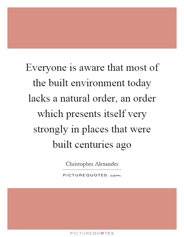 Everyone is aware that most of the built environment today lacks a natural order, an order which presents itself very strongly in places that were built centuries ago Picture Quote #1