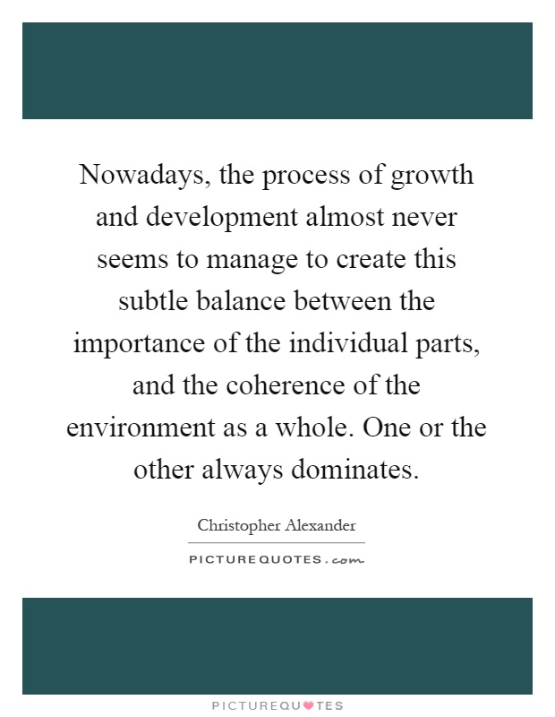 Nowadays, the process of growth and development almost never seems to manage to create this subtle balance between the importance of the individual parts, and the coherence of the environment as a whole. One or the other always dominates Picture Quote #1
