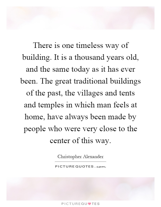 There is one timeless way of building. It is a thousand years old, and the same today as it has ever been. The great traditional buildings of the past, the villages and tents and temples in which man feels at home, have always been made by people who were very close to the center of this way Picture Quote #1