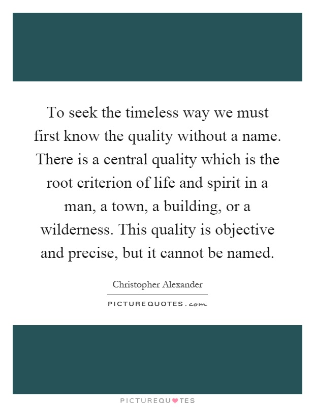 To seek the timeless way we must first know the quality without a name. There is a central quality which is the root criterion of life and spirit in a man, a town, a building, or a wilderness. This quality is objective and precise, but it cannot be named Picture Quote #1