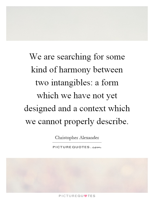 We are searching for some kind of harmony between two intangibles: a form which we have not yet designed and a context which we cannot properly describe Picture Quote #1