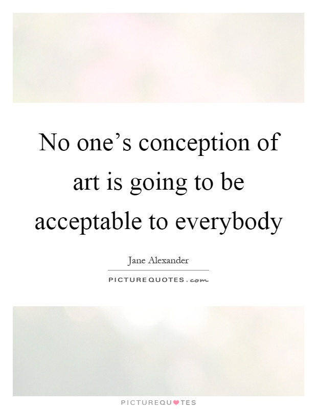No one's conception of art is going to be acceptable to everybody Picture Quote #1