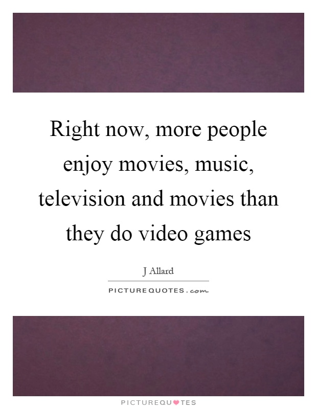 Right now, more people enjoy movies, music, television and movies than they do video games Picture Quote #1