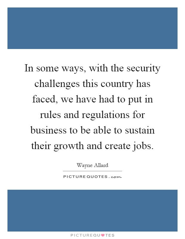 In some ways, with the security challenges this country has faced, we have had to put in rules and regulations for business to be able to sustain their growth and create jobs Picture Quote #1
