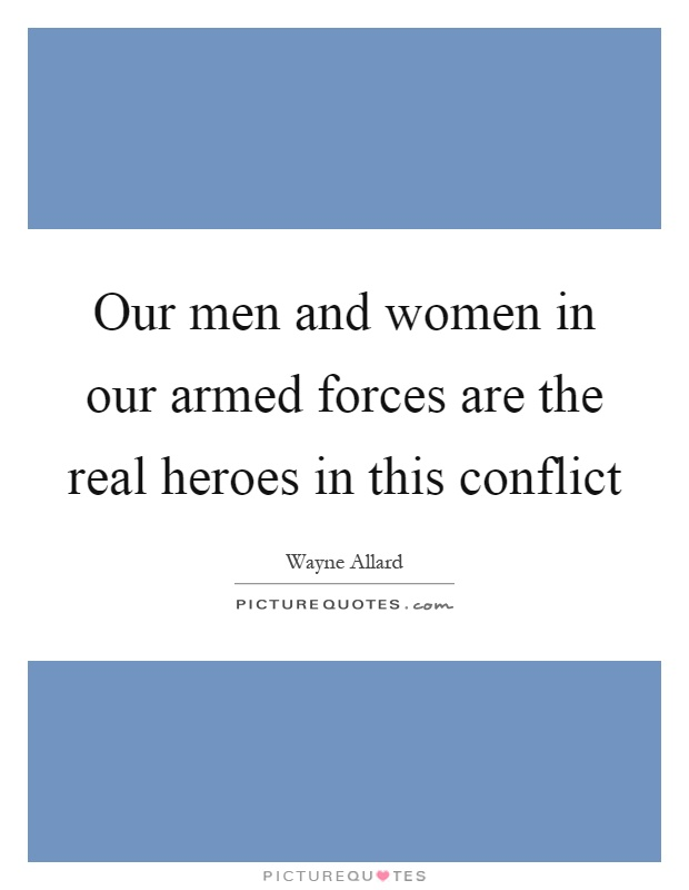 Our men and women in our armed forces are the real heroes in this conflict Picture Quote #1