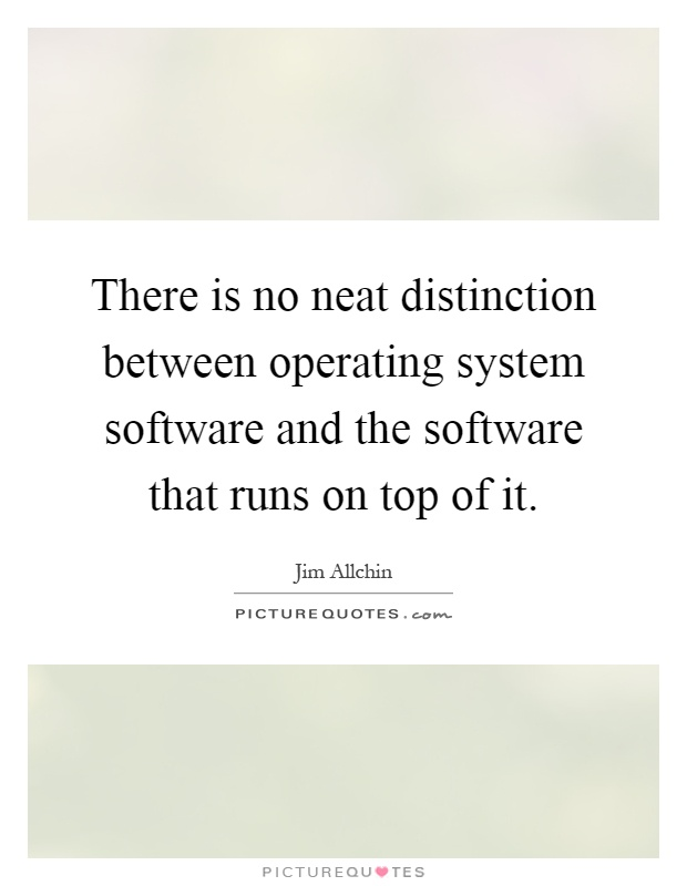 There is no neat distinction between operating system software and the software that runs on top of it Picture Quote #1
