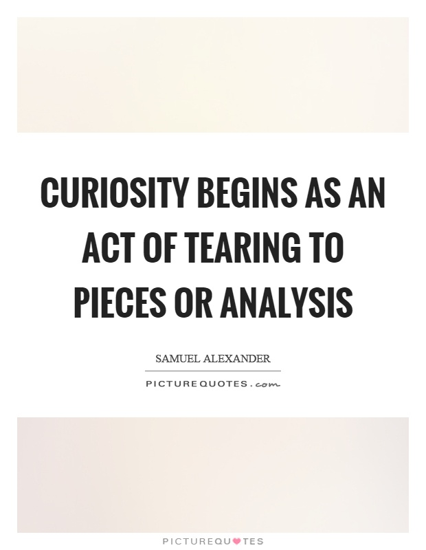 Curiosity begins as an act of tearing to pieces or analysis Picture Quote #1