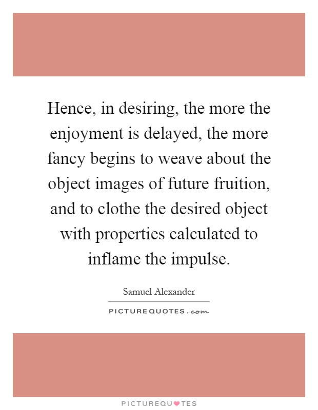 Hence, in desiring, the more the enjoyment is delayed, the more fancy begins to weave about the object images of future fruition, and to clothe the desired object with properties calculated to inflame the impulse Picture Quote #1