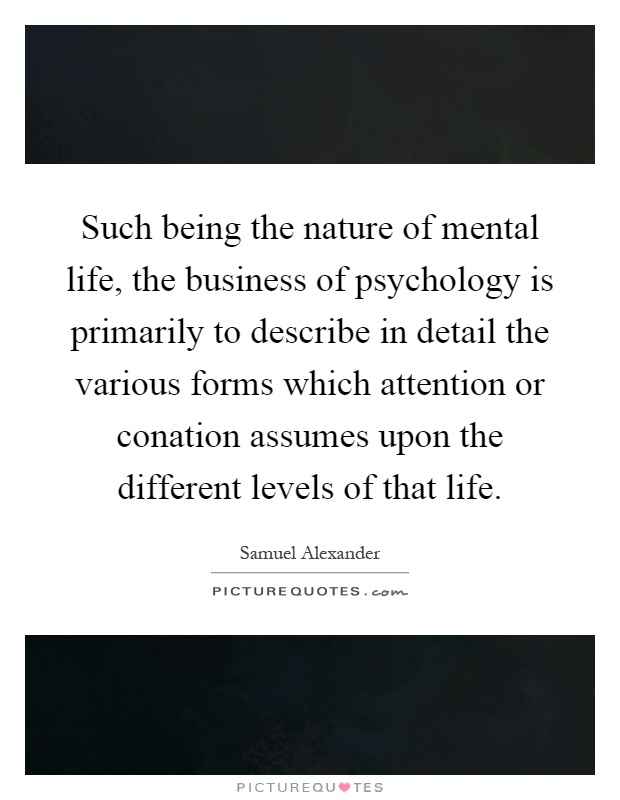 Such being the nature of mental life, the business of psychology is primarily to describe in detail the various forms which attention or conation assumes upon the different levels of that life Picture Quote #1