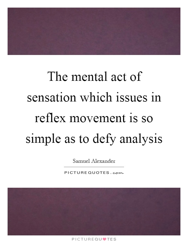 The mental act of sensation which issues in reflex movement is so simple as to defy analysis Picture Quote #1