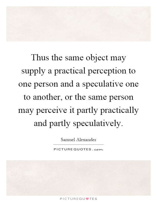 Thus the same object may supply a practical perception to one person and a speculative one to another, or the same person may perceive it partly practically and partly speculatively Picture Quote #1