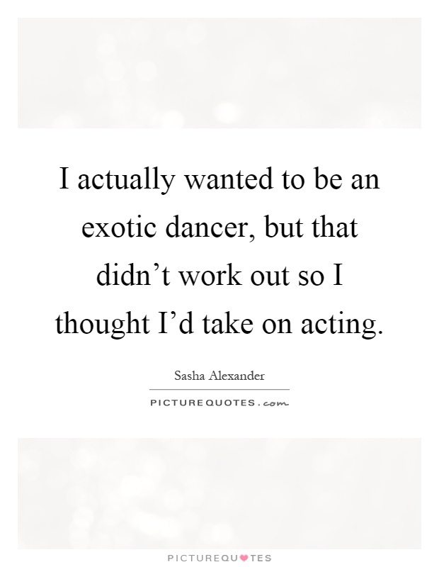 I actually wanted to be an exotic dancer, but that didn't work out so I thought I'd take on acting Picture Quote #1