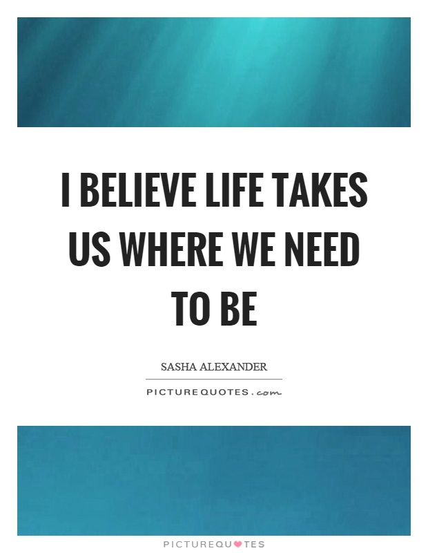I believe life takes us where we need to be Picture Quote #1