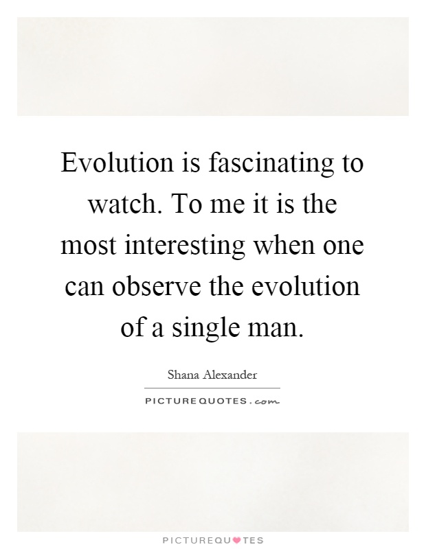 Evolution is fascinating to watch. To me it is the most interesting when one can observe the evolution of a single man Picture Quote #1