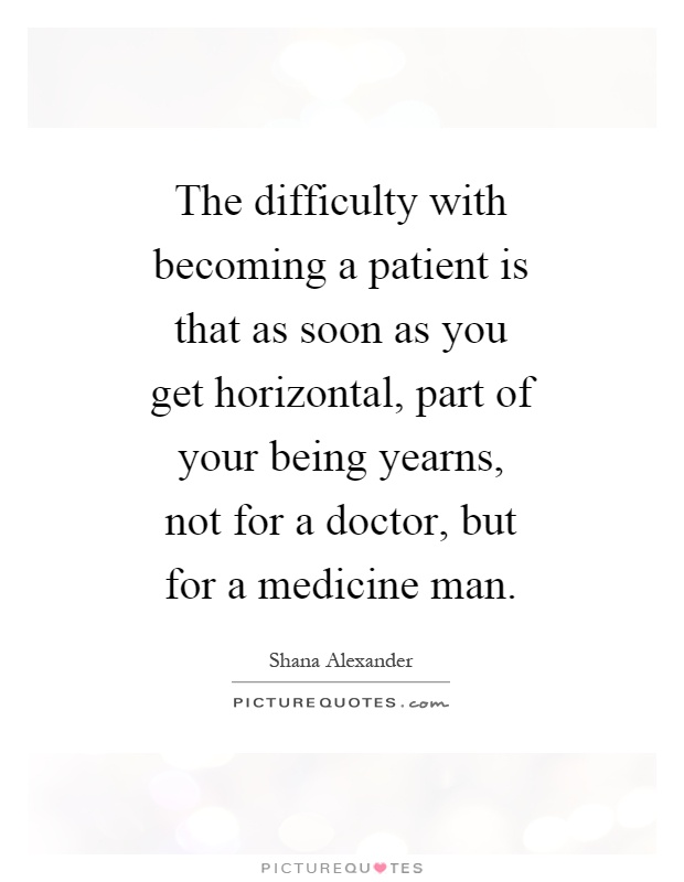 The difficulty with becoming a patient is that as soon as you get horizontal, part of your being yearns, not for a doctor, but for a medicine man Picture Quote #1