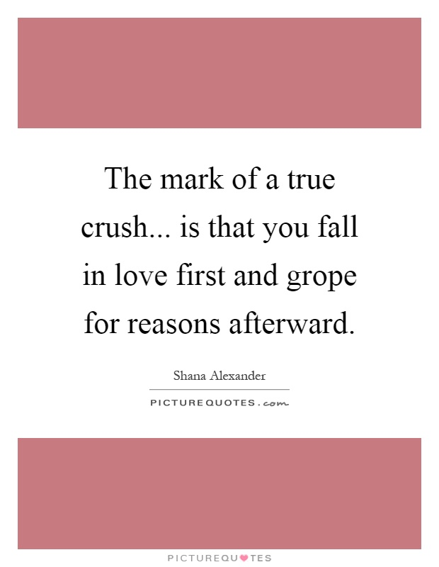 The mark of a true crush... is that you fall in love first and grope for reasons afterward Picture Quote #1