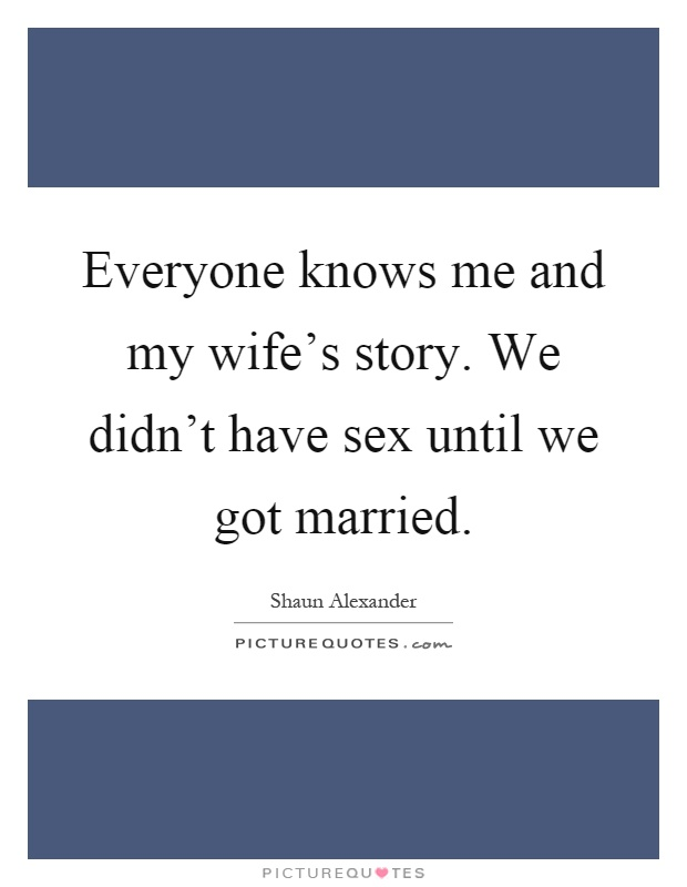 Everyone knows me and my wife's story. We didn't have sex until we got married Picture Quote #1